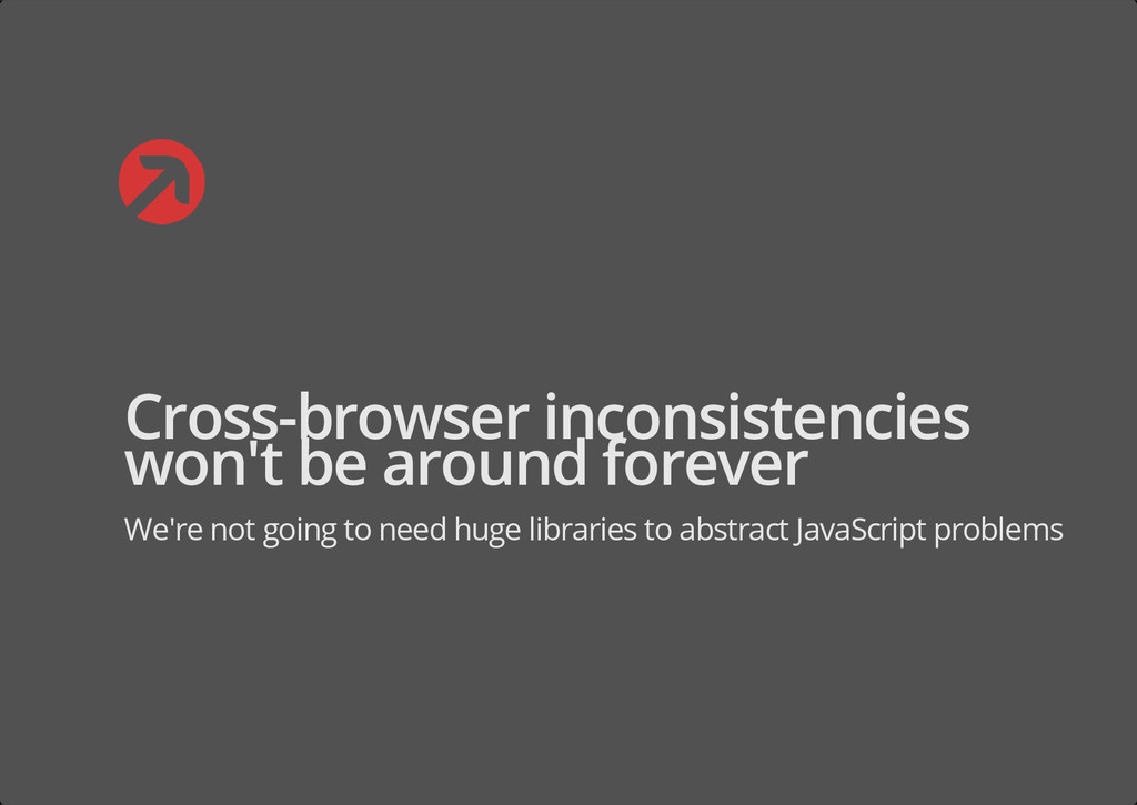 Cross-browser inconsistencies won't be around f...