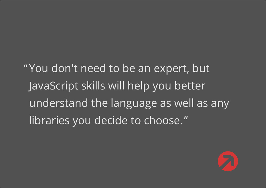 You don't need to be an expert, but JavaScript ...