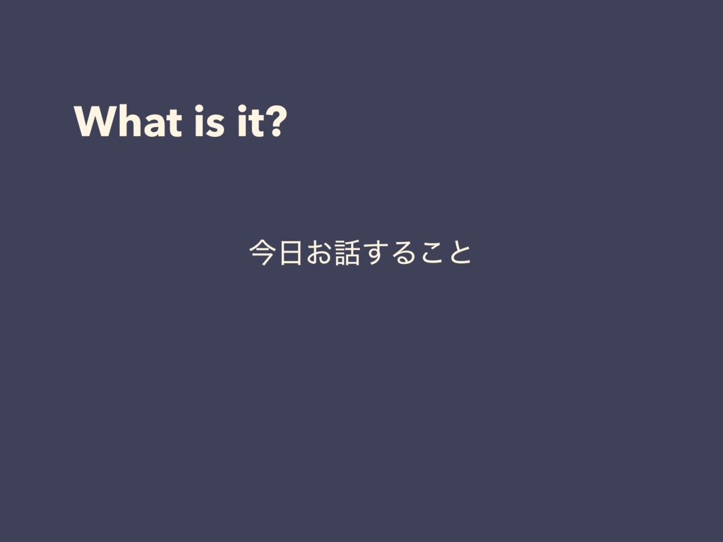 What is it? ࠓ೔͓࿩͢Δ͜ͱ