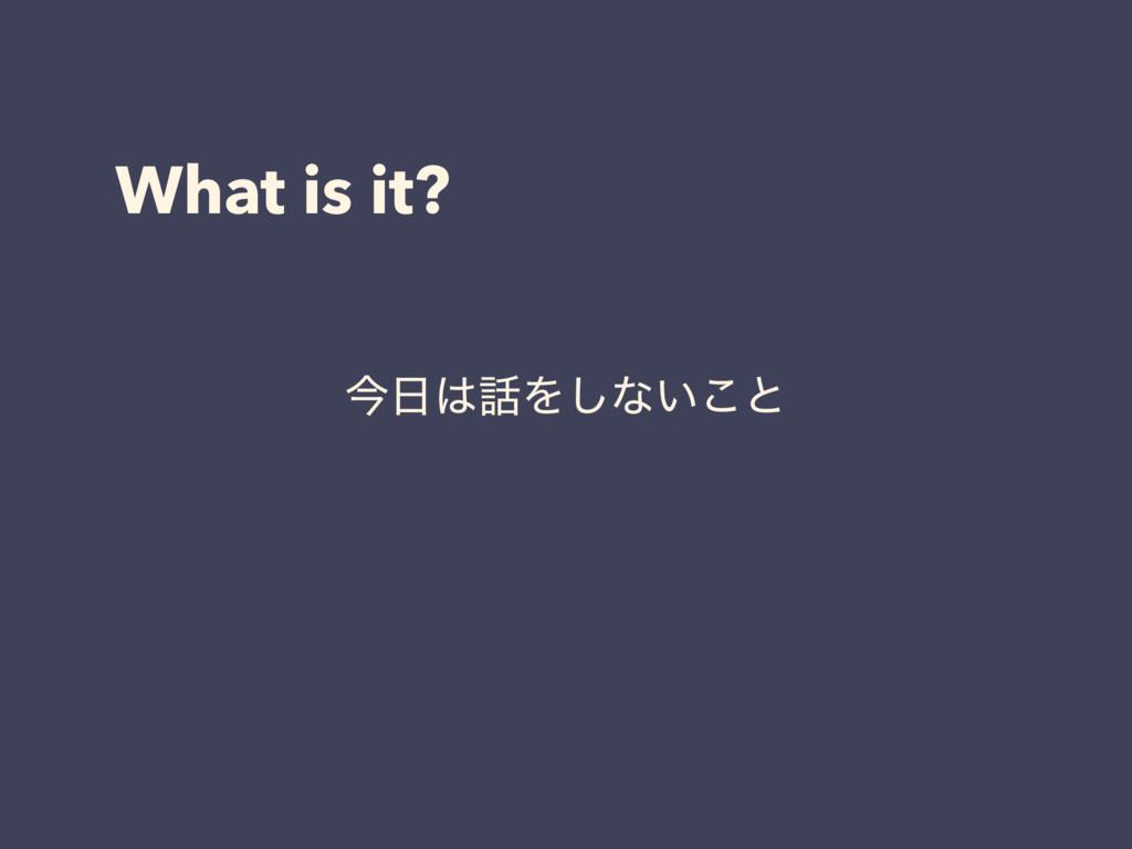 What is it? ࠓΛ͠ͳ͍͜ͱ