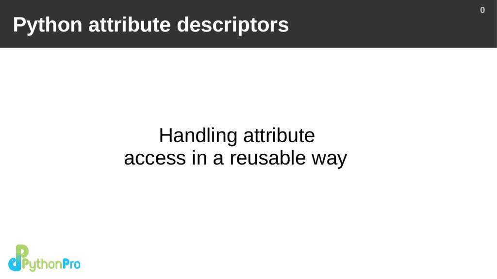 0 Python attribute descriptors Handling attribu...