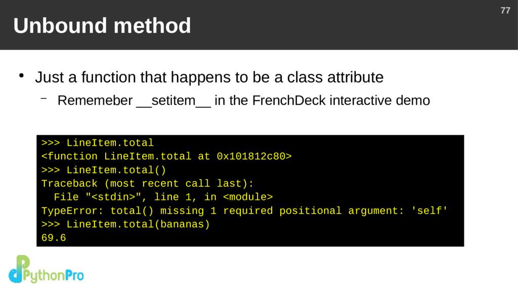 77 Unbound method ● Just a function that happen...