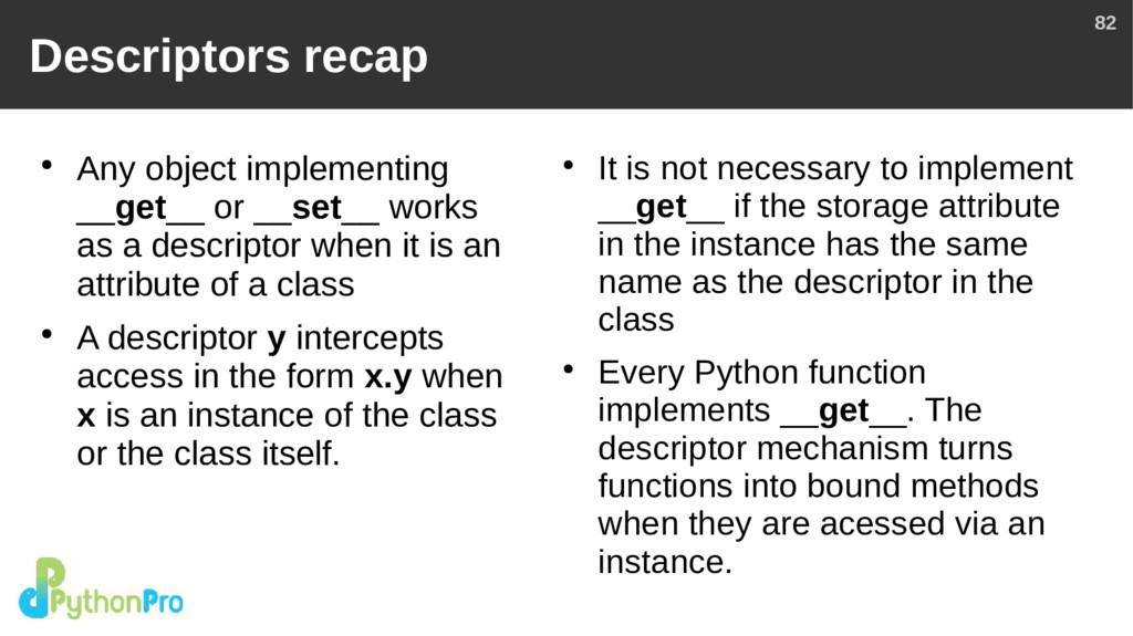 82 Descriptors recap ● Any object implementing ...