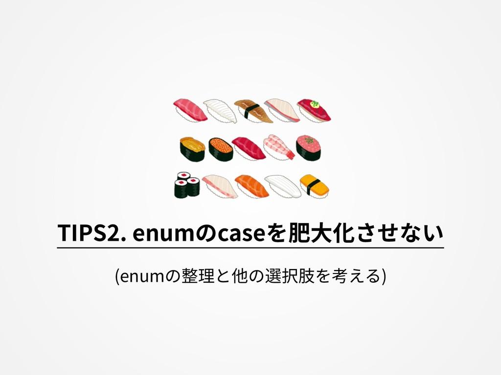 TIPS2. enumのcaseを肥⼤化させない (enumの整理と他の選択肢を考える)