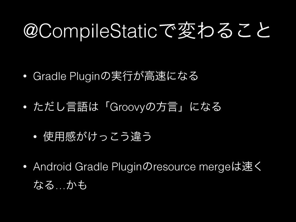 @CompileStaticͰมΘΔ͜ͱ • Gradle Pluginͷ࣮ߦ͕ߴʹͳΔ •...