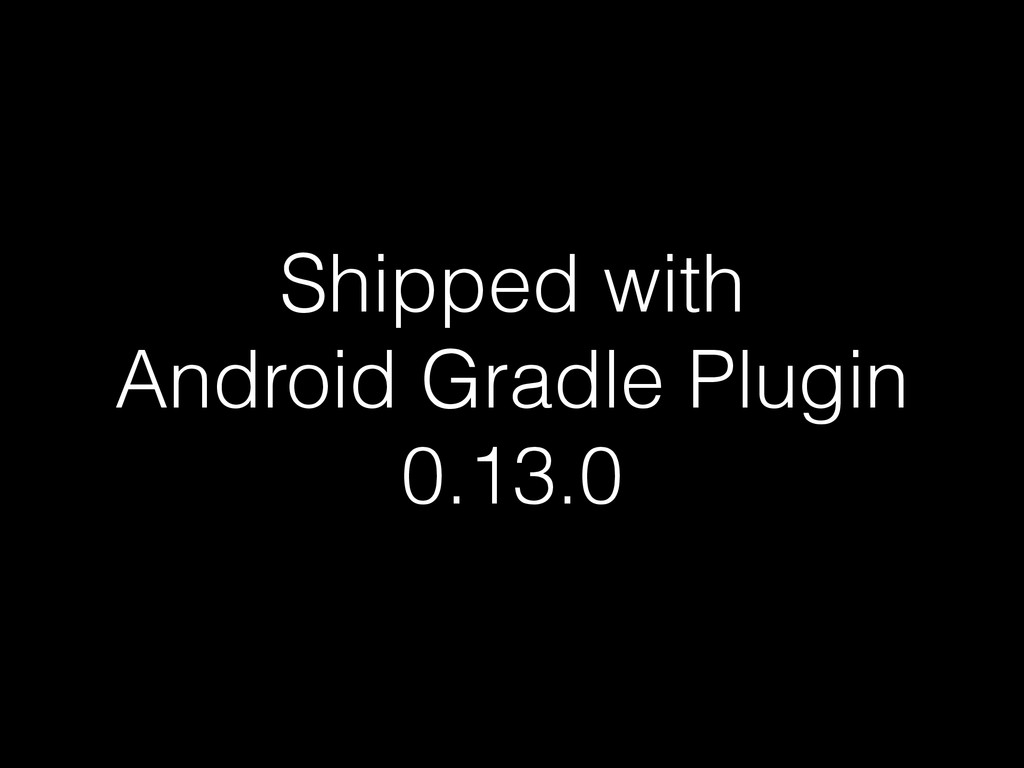 Shipped with Android Gradle Plugin 0.13.0
