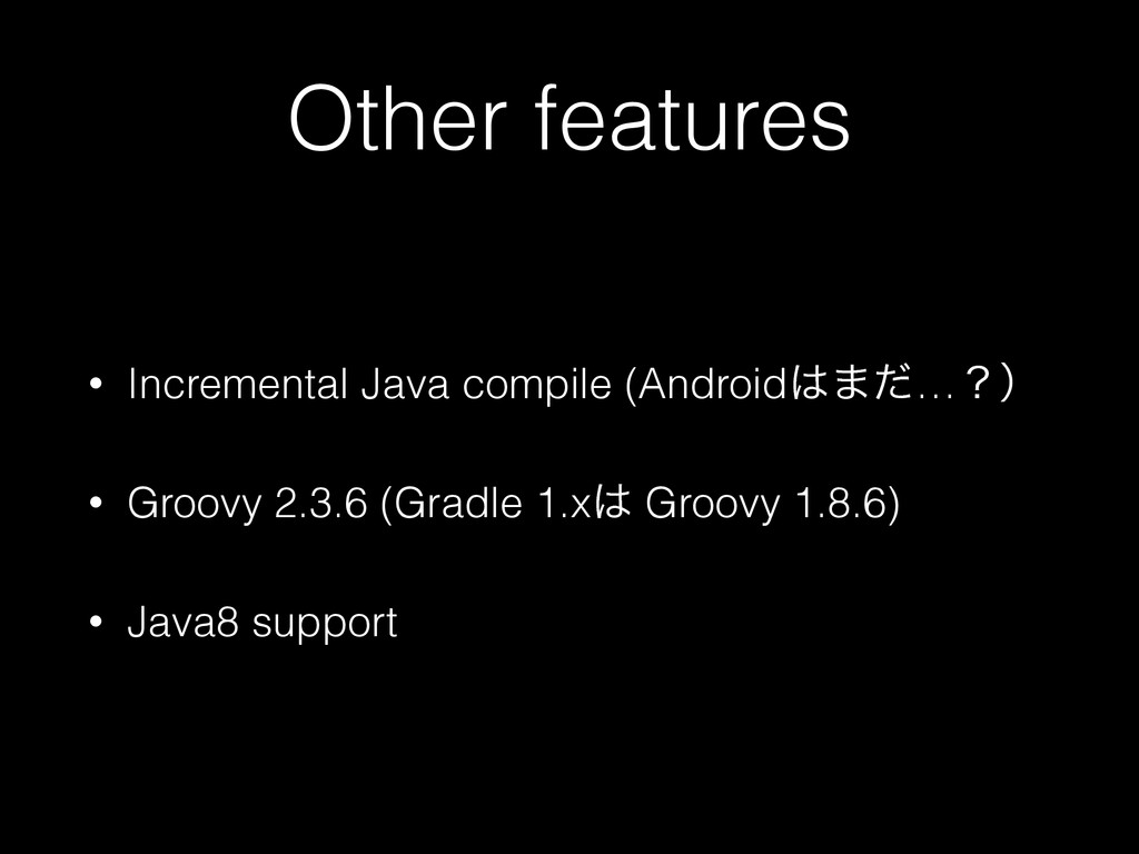 Other features • Incremental Java compile (Andr...