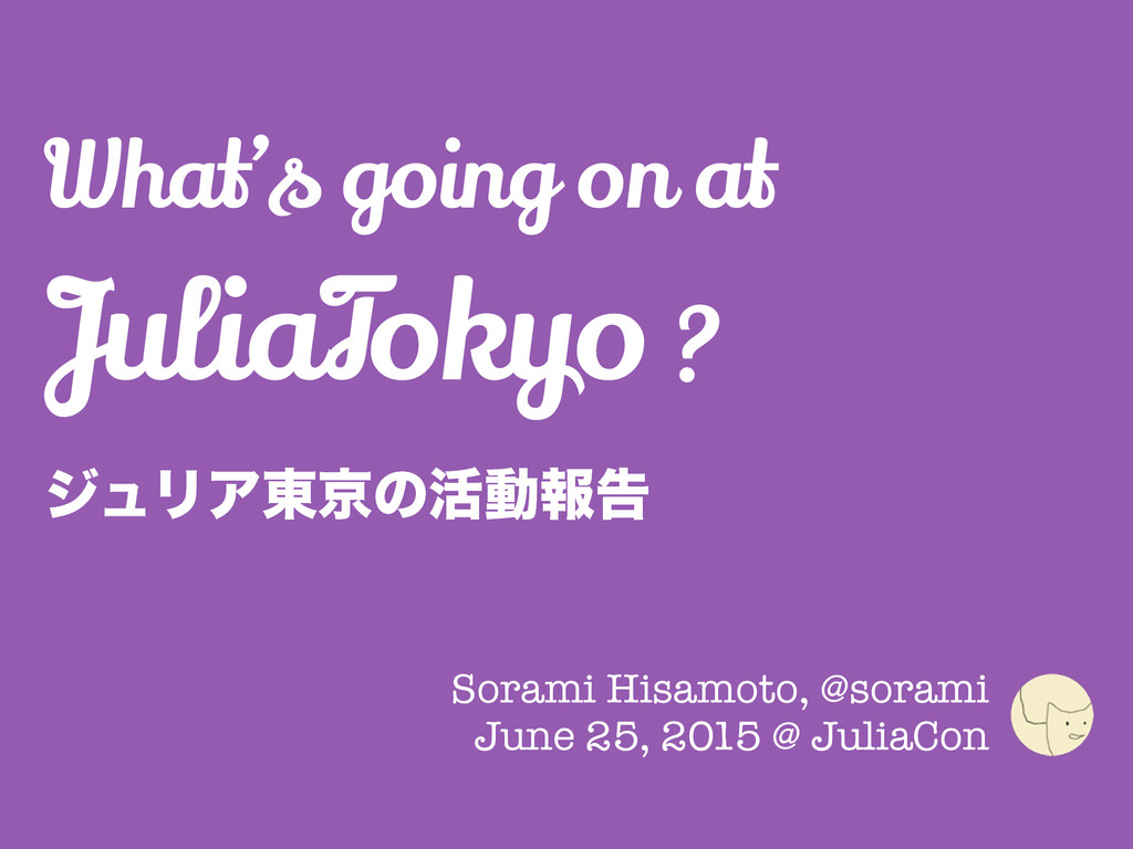What's going on at JuliaTokyo ? δϡϦΞ౦ژͷ׆ಈใࠂ Sor...