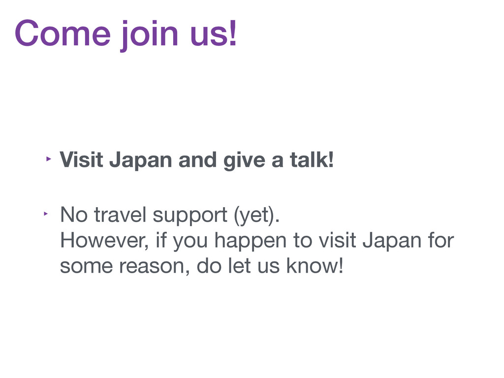Come join us! ‣ Visit Japan and give a talk! ‣ ...