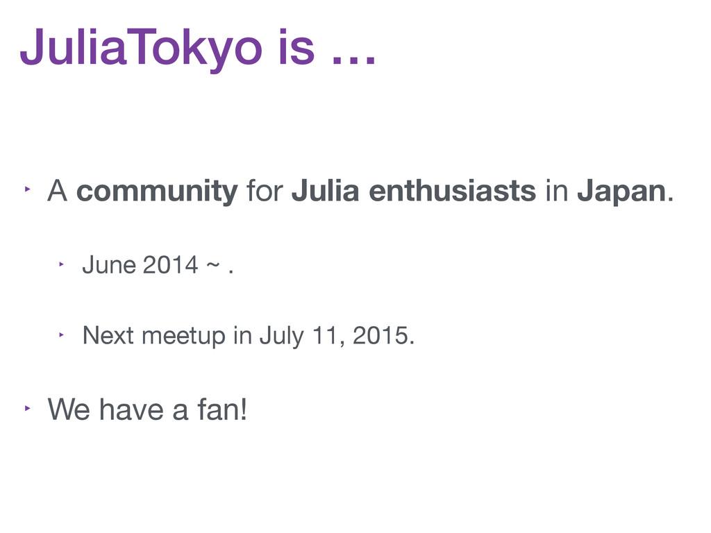 JuliaTokyo is … ‣ A community for Julia enthusi...