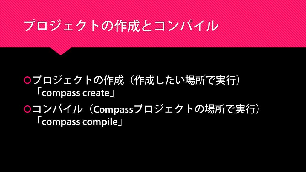 プロジェクトの作成(作成したい場所で実行) 「compass create」 コンパイル(...