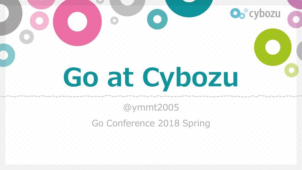 Go at Cybozu @ymmt2005 Go Conference 2018 Spring