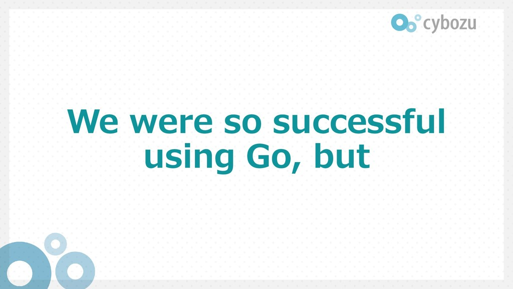 We were so successful using Go, but