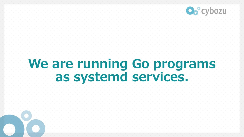 We are running Go programs as systemd services.