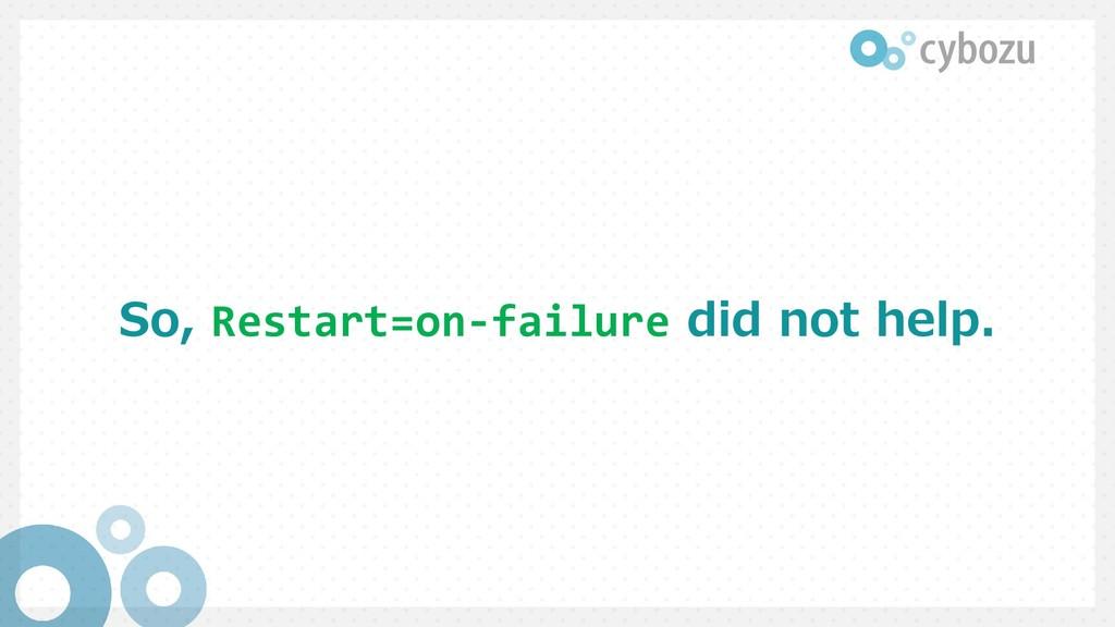 So, Restart=on-failure did not help.