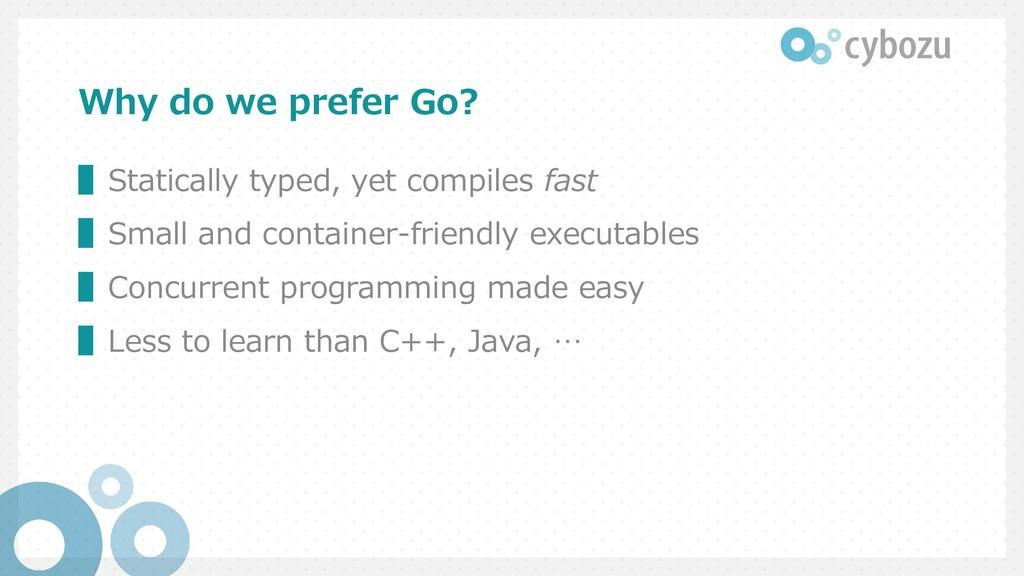 Why do we prefer Go? ▌Statically typed, yet com...