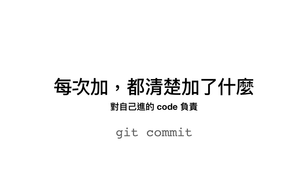 每次加,都清楚加了什麼 git commit 對⾃⼰進的 code 負責