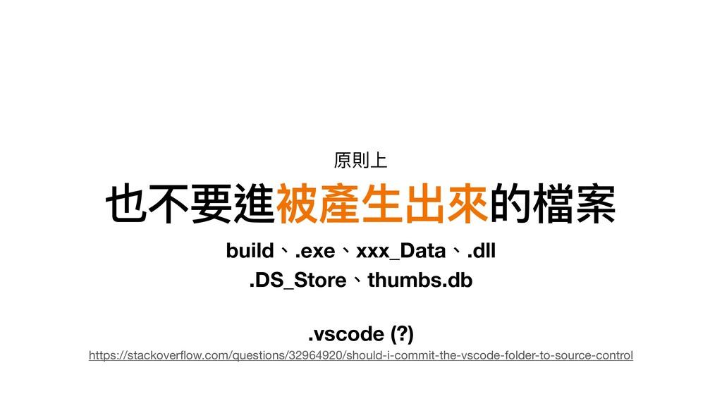 也不要進被產⽣出來的檔案 build、.exe、xxx_Data、.dll .DS_Store...