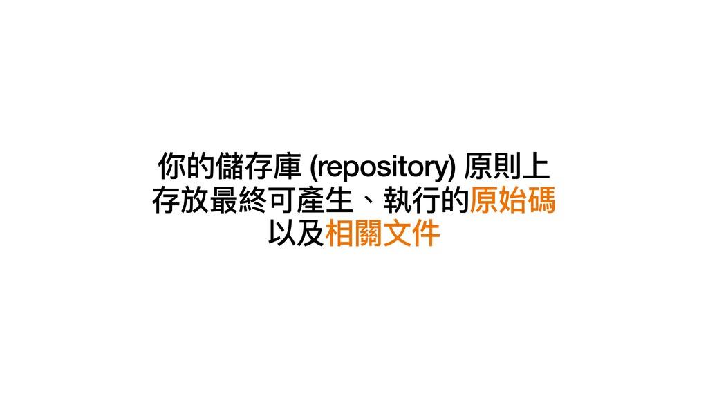 你的儲存庫 (repository) 原則上   存放最終可產⽣、執⾏的原始碼   以及相關⽂件