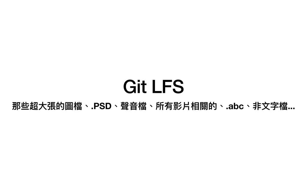 Git LFS 那些超⼤張的圖檔、.PSD、聲⾳檔、所有影片相關的、.abc、非⽂字檔...
