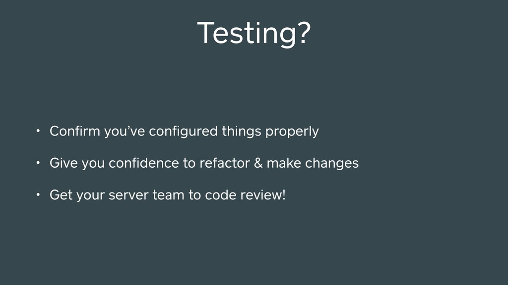 Testing? • Confirm you've configured things prope...