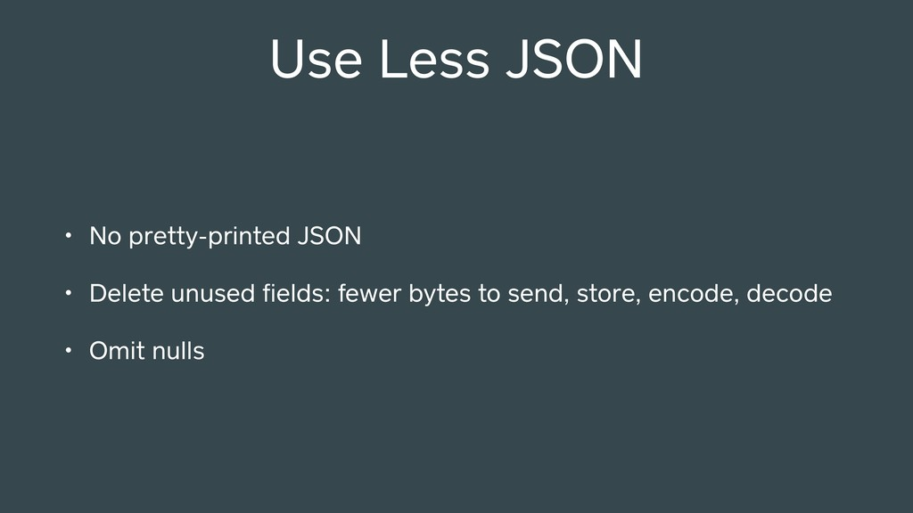 Use Less JSON • No pretty-printed JSON • Delete...
