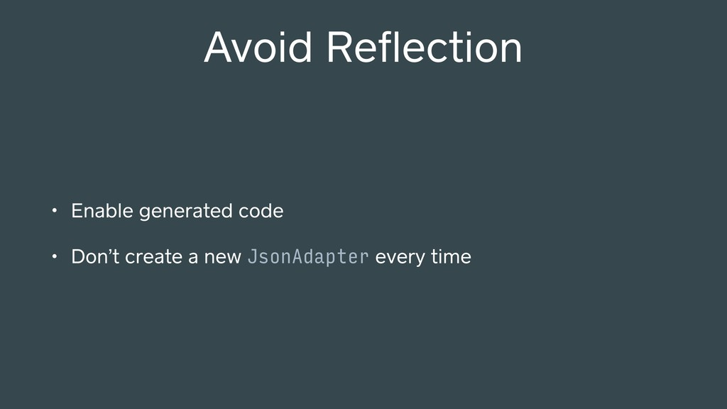 Avoid Reflection • Enable generated code • Don't...