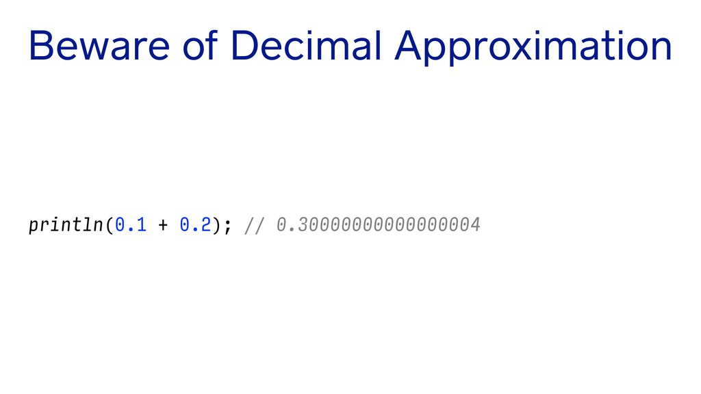 Beware of Decimal Approximation println(0.1 + 0...