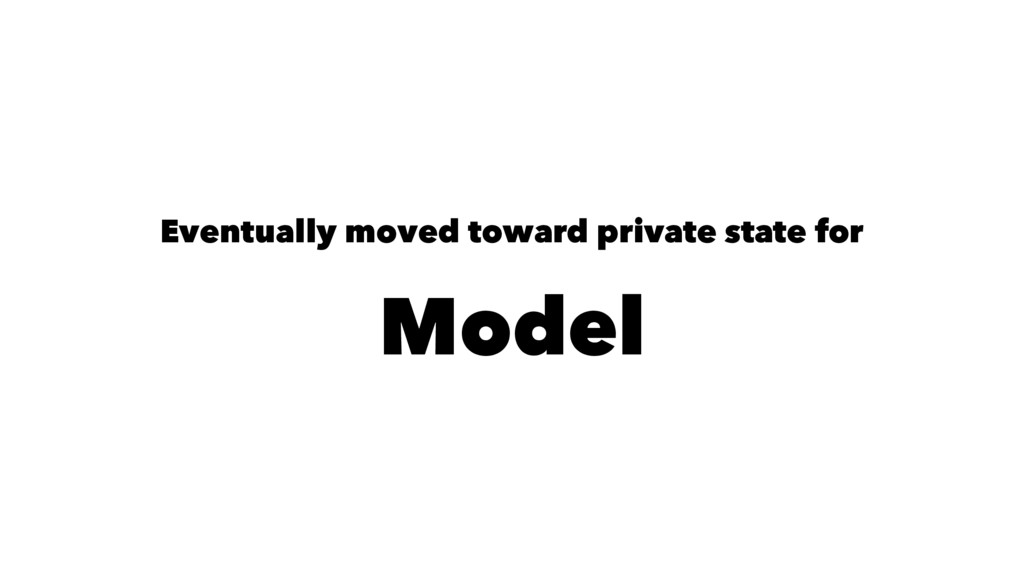 Eventually moved toward private state for Model