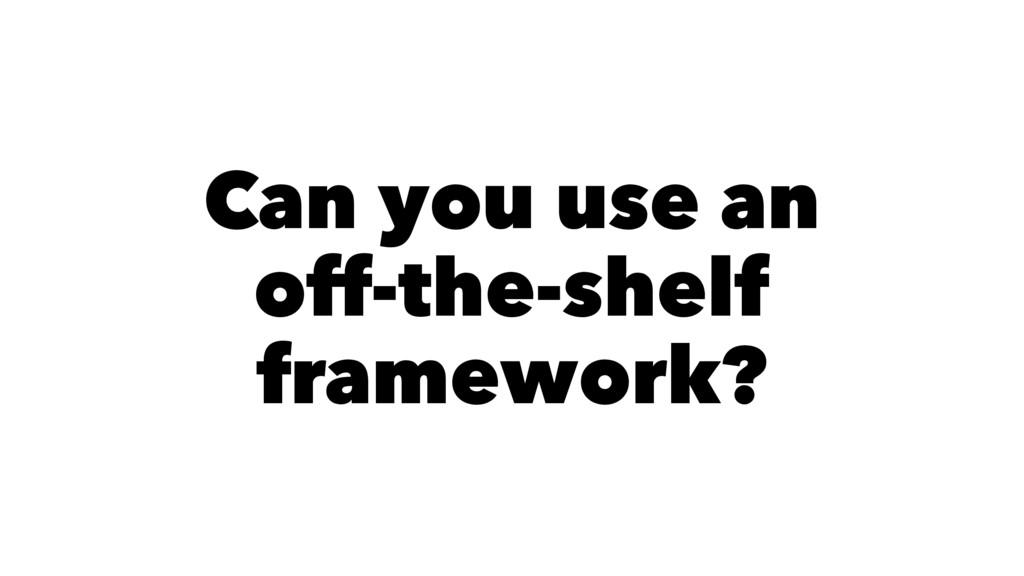 Can you use an off-the-shelf framework?