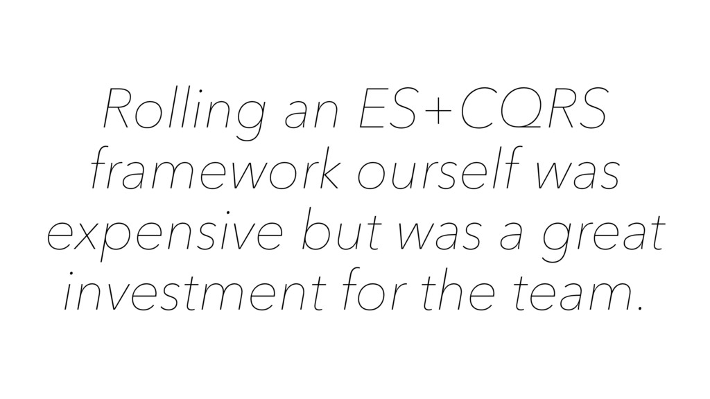 Rolling an ES+CQRS framework ourself was expens...