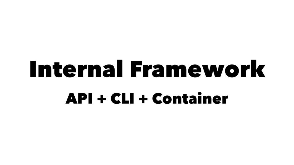 Internal Framework API + CLI + Container