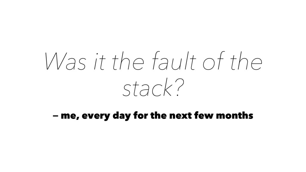 Was it the fault of the stack? — me, every day ...