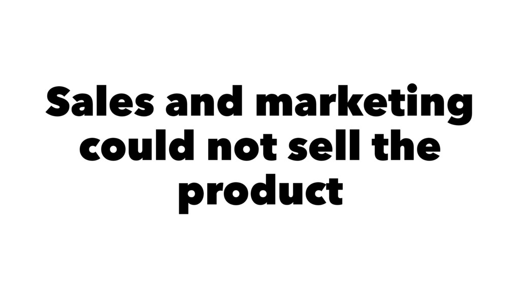 Sales and marketing could not sell the product