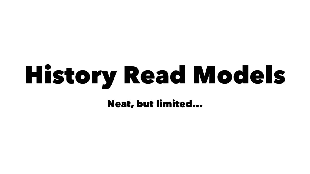 History Read Models Neat, but limited...