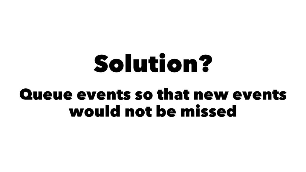 Solution? Queue events so that new events would...