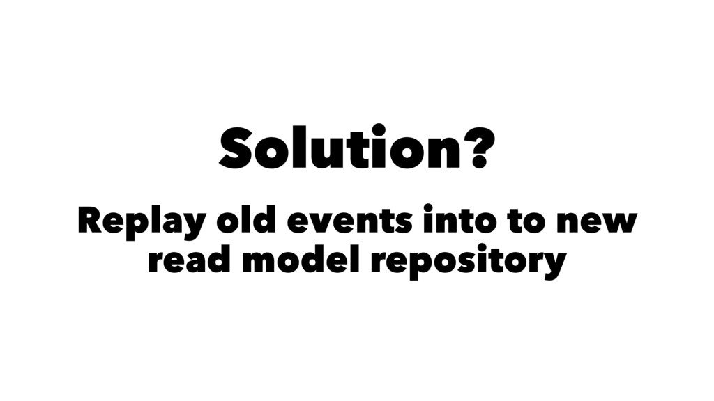 Solution? Replay old events into to new read mo...