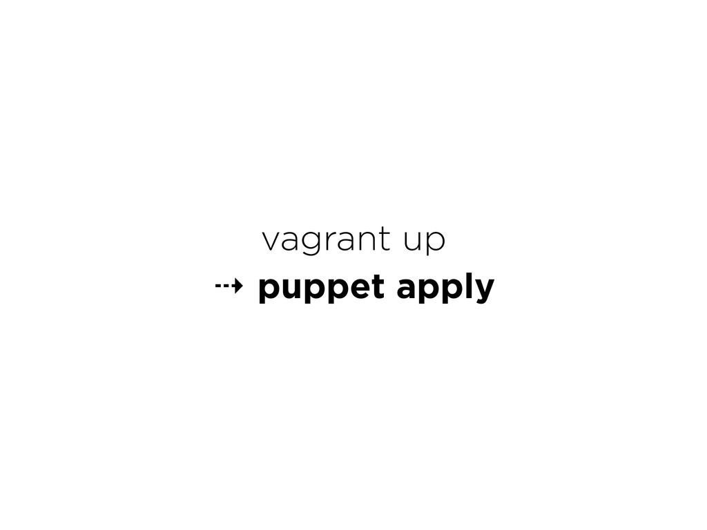 vagrant up ⇢ puppet apply
