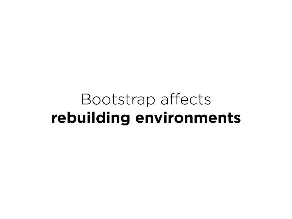 Bootstrap affects rebuilding environments
