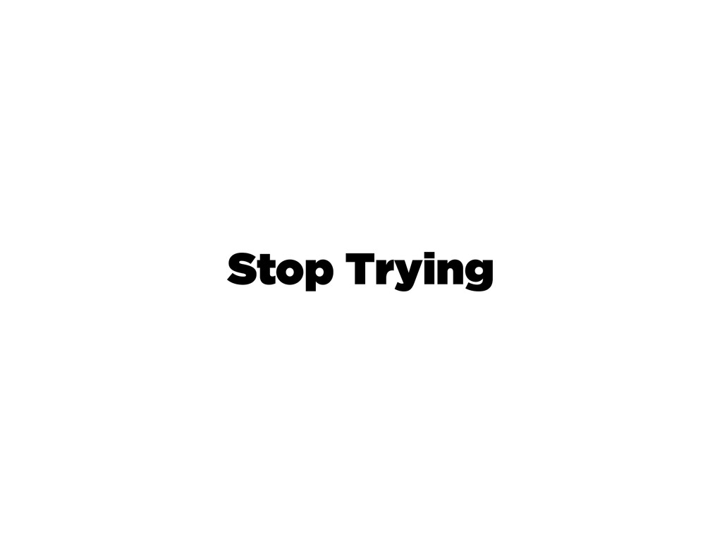Stop Trying