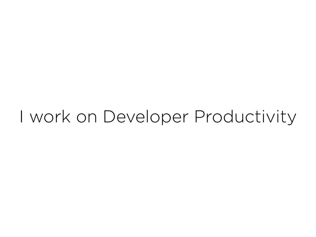 I work on Developer Productivity