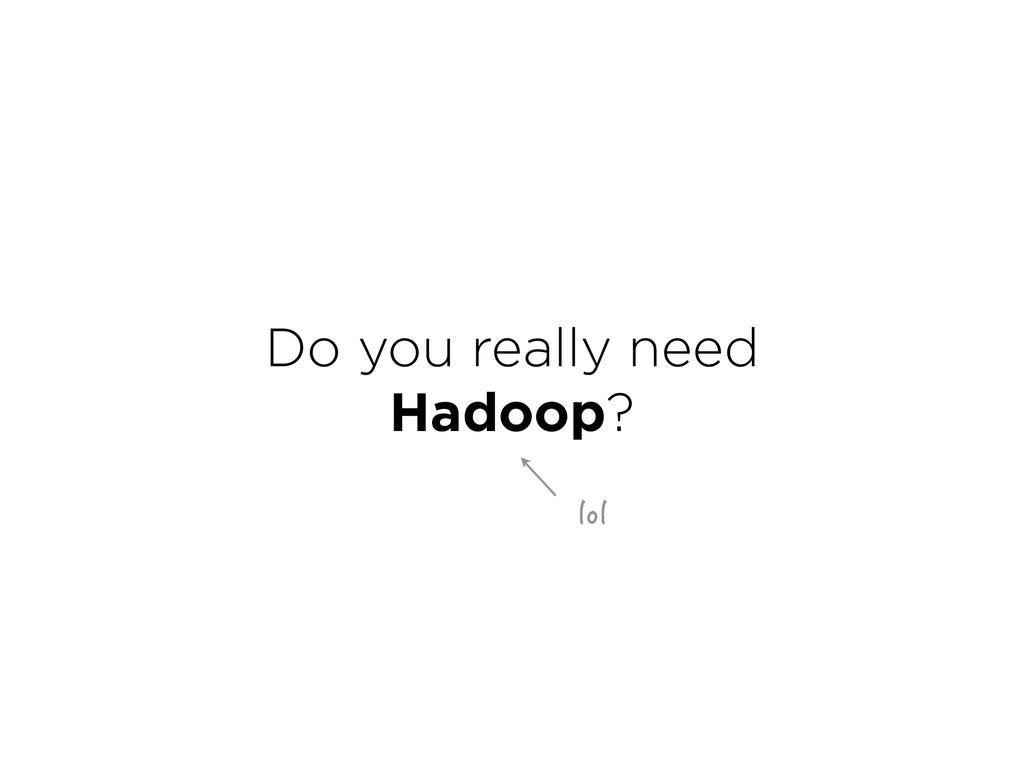 Do you really need Hadoop? NQN