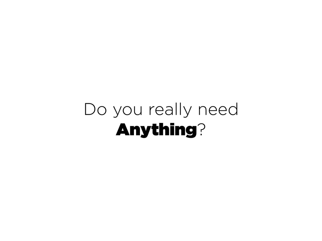 Do you really need Anything?