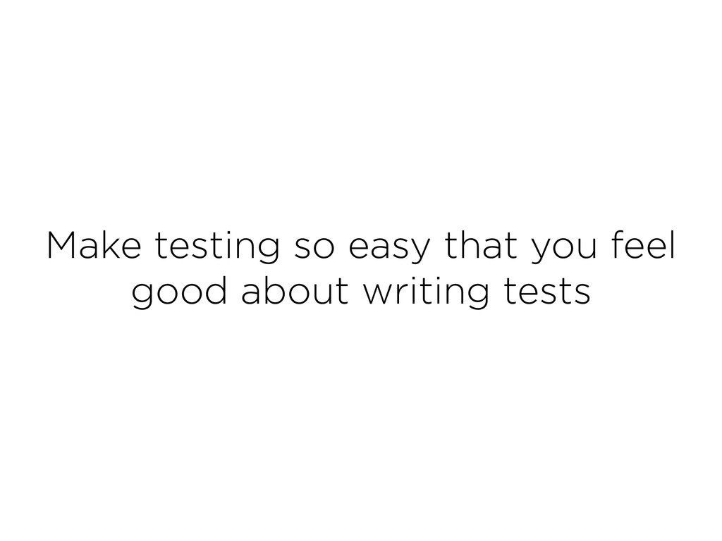 Make testing so easy that you feel good about w...