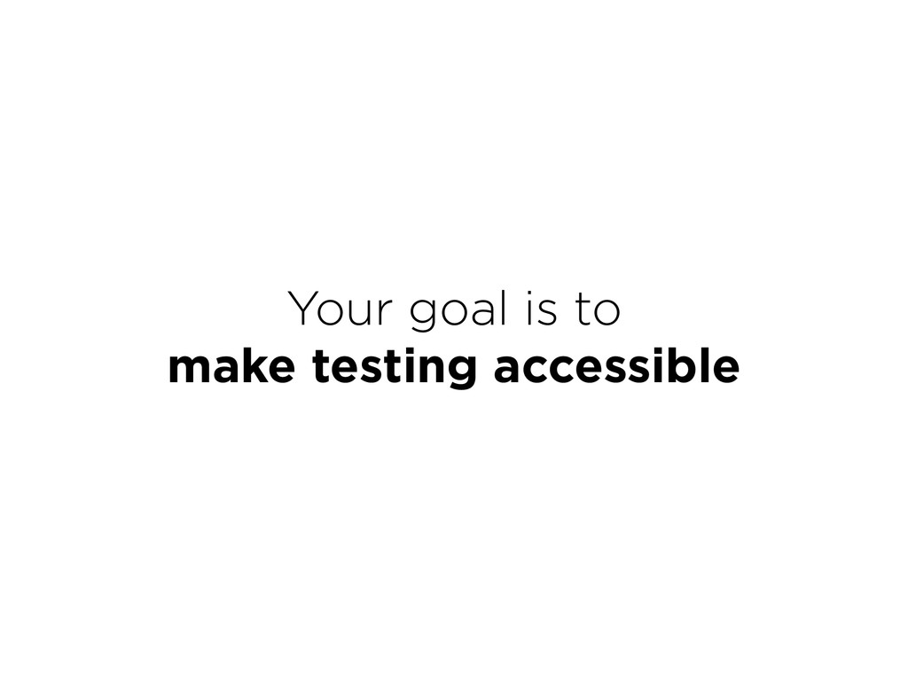 Your goal is to  make testing accessible