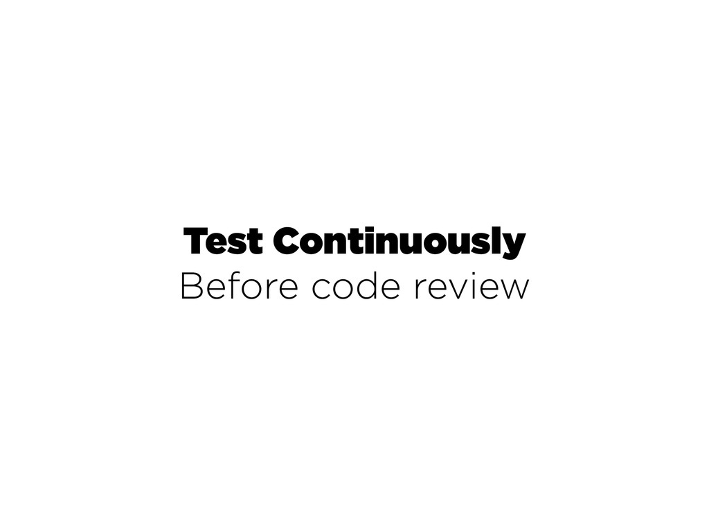 Test Continuously Before code review