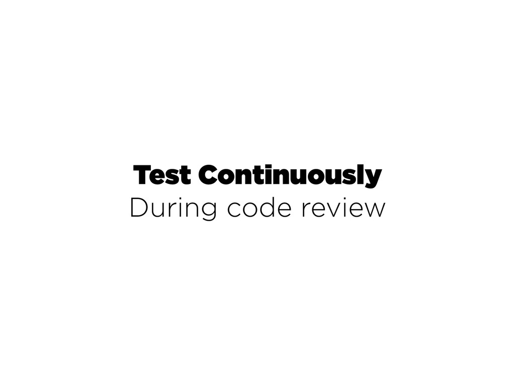 Test Continuously During code review