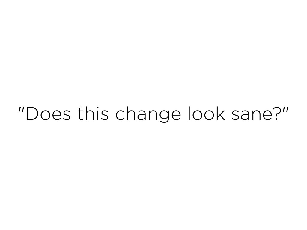 """""""Does this change look sane?"""""""