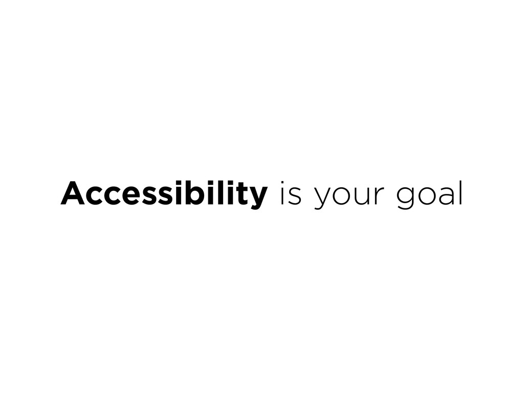 Accessibility is your goal