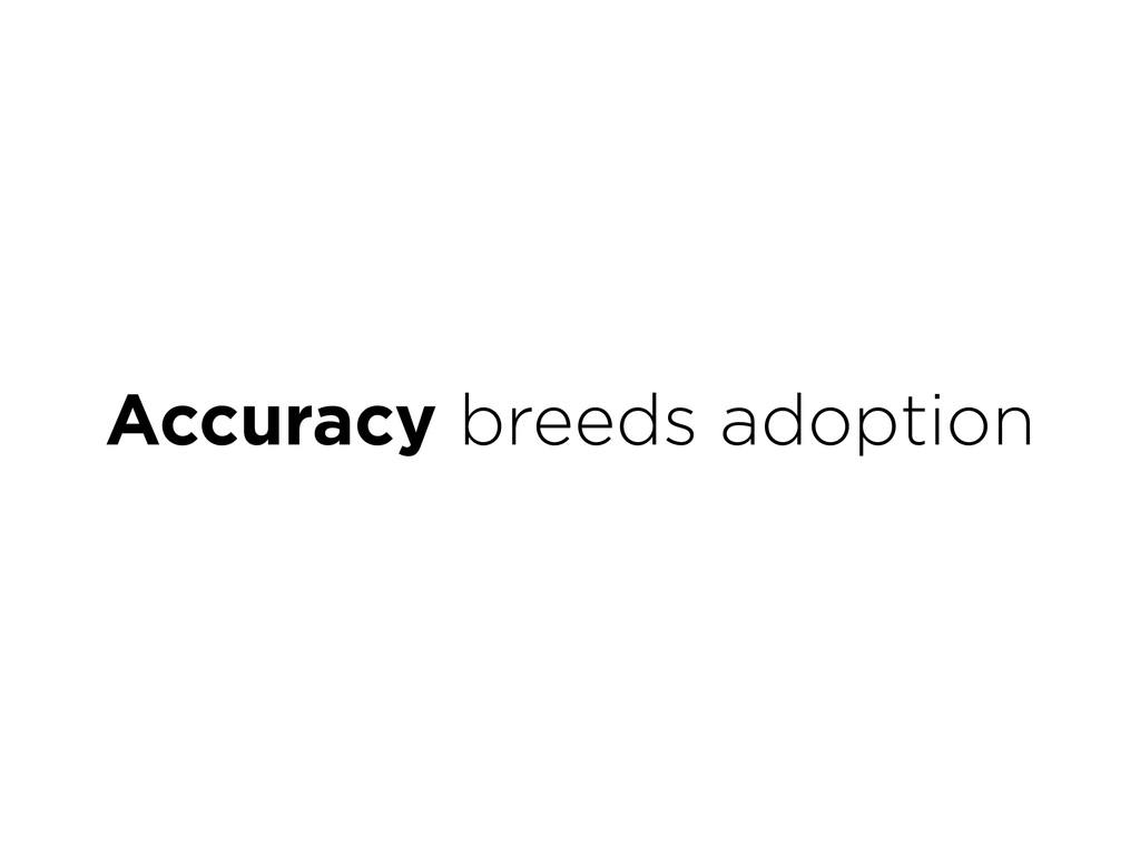 Accuracy breeds adoption